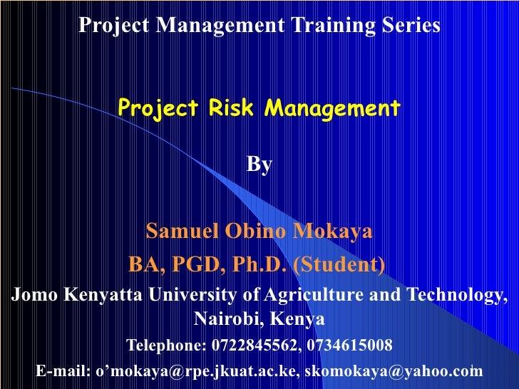 Project Management Training Series Project Risk Management By Samuel Obino Mokaya BA, PGD, Ph.D. (Student)   Jomo Kenyatta...