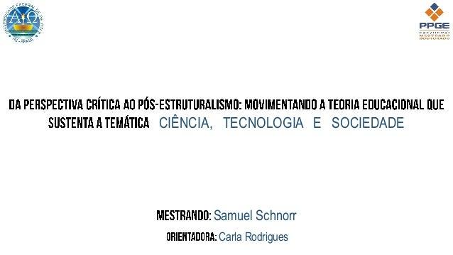 CIÊNCIA, TECNOLOGIA E SOCIEDADE Samuel Schnorr Carla Rodrigues