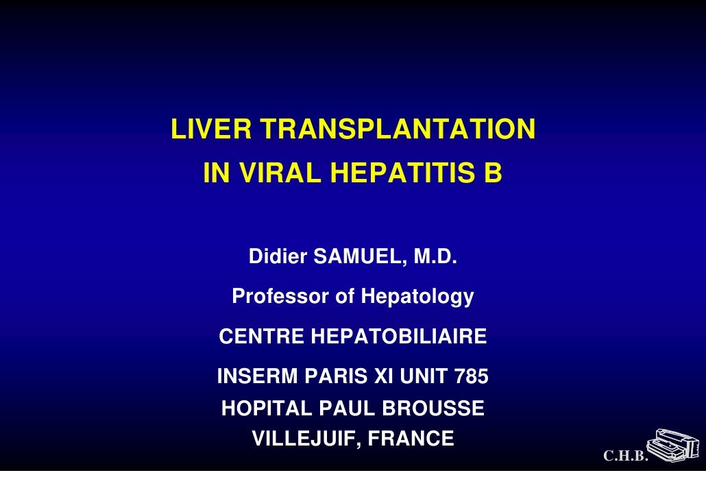 LIVER TRANSPLANTATION  IN VIRAL HEPATITIS B      Didier SAMUEL, M.D.    Professor of Hepatology   CENTRE HEPATOBILIAIRE   ...