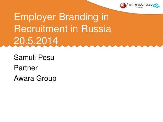 Employer Branding in Recruitment in Russia 20.5.2014 Samuli Pesu Partner Awara Group
