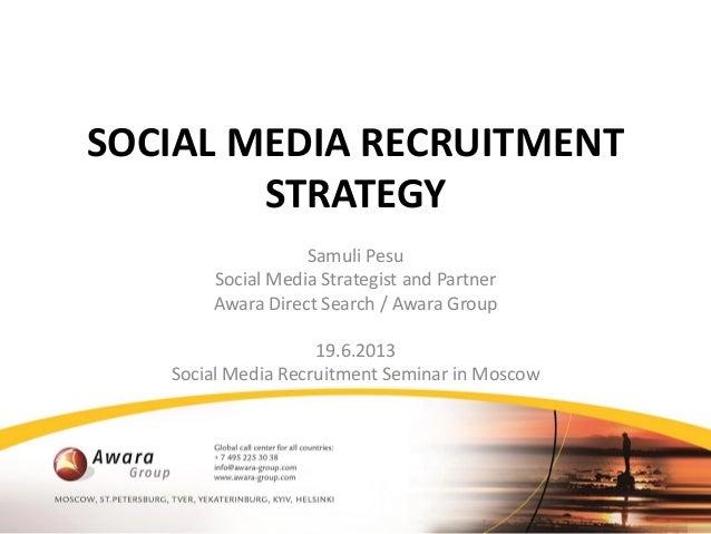 SOCIAL MEDIA RECRUITMENTSTRATEGYSamuli PesuSocial Media Strategist and PartnerAwara Direct Search / Awara Group19.6.2013So...