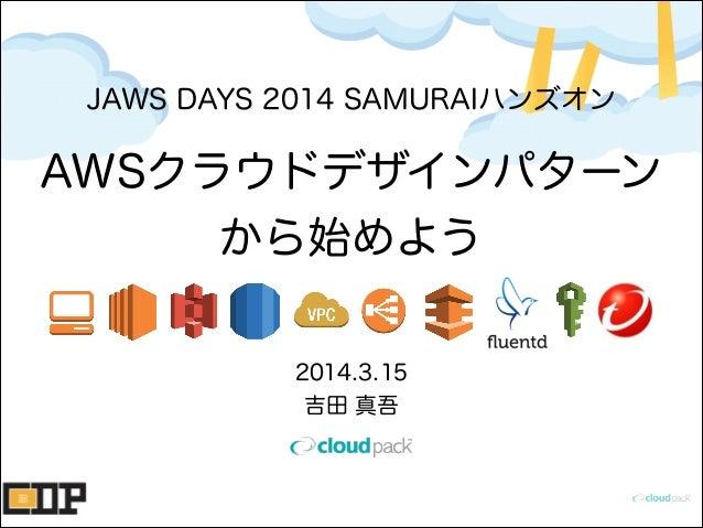 AWSクラウドデザインパターン から始めよう 2014.3.15 吉田 真吾 JAWS DAYS 2014 SAMURAIハンズオン