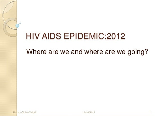 HIV AIDS EPIDEMIC:2012           Where are we and where are we going?Rotary Club of Nigdi       12/10/2012             1