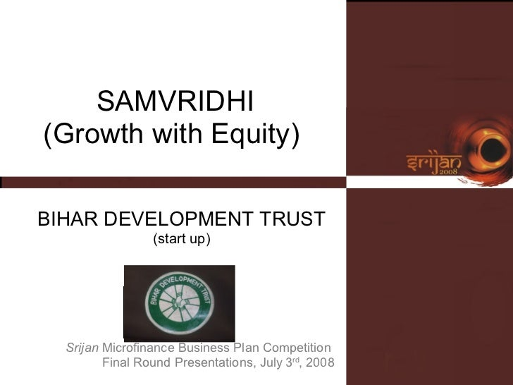 SAMVRIDHI (Growth with Equity)  BIHAR DEVELOPMENT TRUST (start up) Srijan  Microfinance Business Plan Competition  Final R...