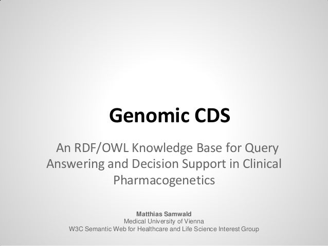 Genomic CDS An RDF/OWL Knowledge Base for Query Answering and Decision Support in Clinical Pharmacogenetics Matthias Samwa...