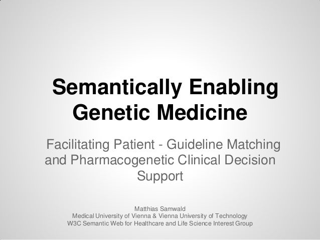 Semantically EnablingGenetic MedicineFacilitating Patient - Guideline Matchingand Pharmacogenetic Clinical DecisionSupport...