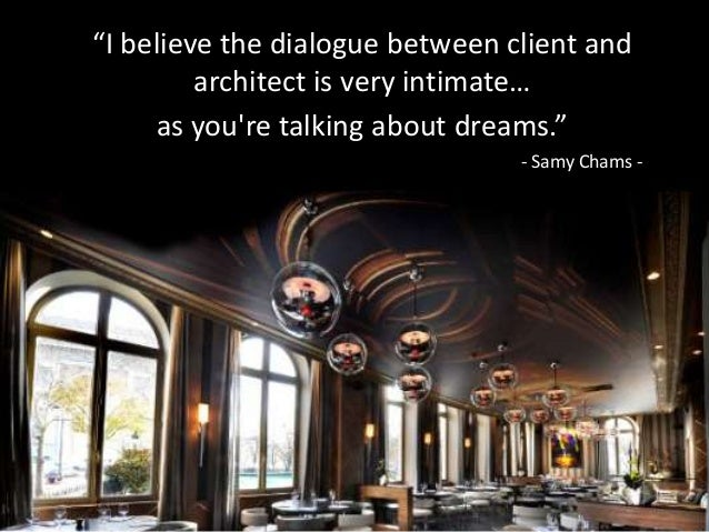 """I believe the dialogue between client and architect is very intimate…  as you're talking about dreams."" - Samy chams"