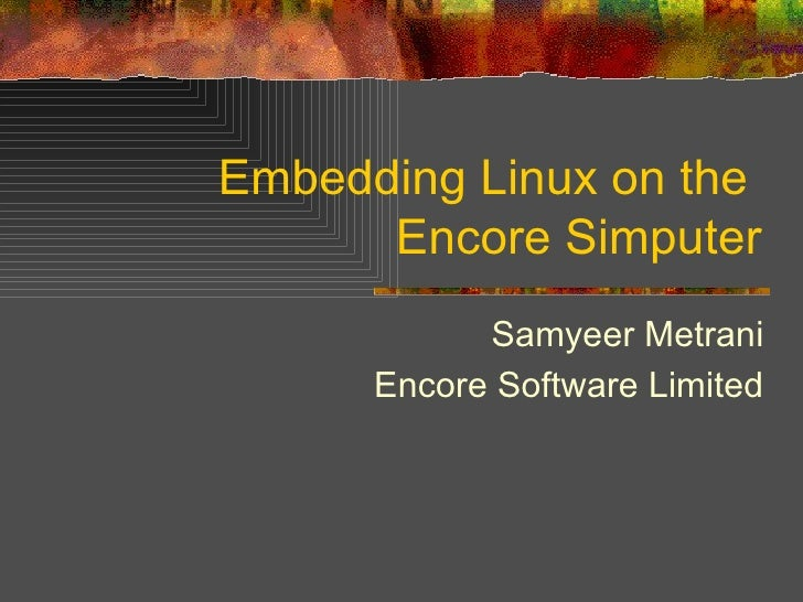 Embedding Linux on the  Encore Simputer Samyeer Metrani Encore Software Limited