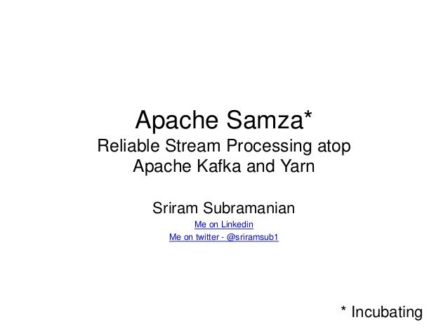 Apache Samza* Reliable Stream Processing atop Apache Kafka and Yarn Sriram Subramanian Me on Linkedin Me on twitter - @sri...