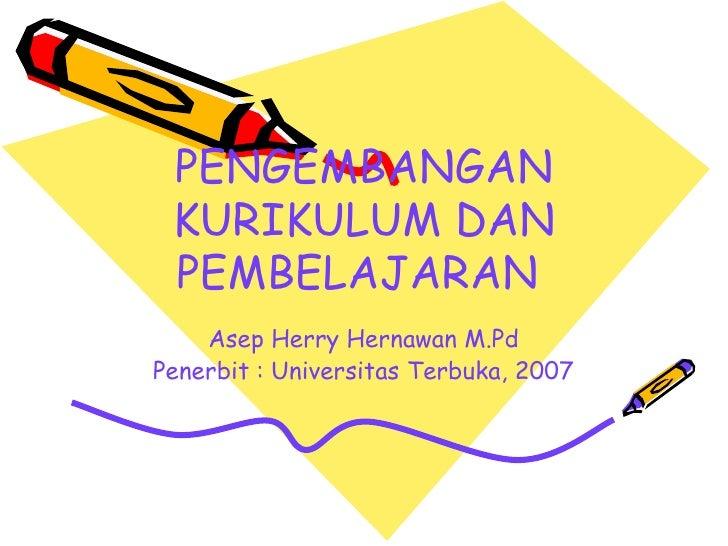 PENGEMBANGAN KURIKULUM DAN PEMBELAJARAN  Asep Herry Hernawan M.Pd Penerbit : Universitas Terbuka, 2007