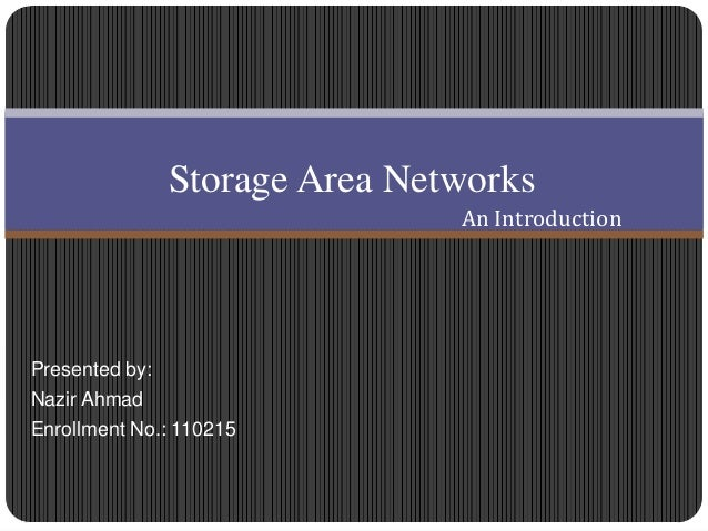 Presented by:Nazir AhmadEnrollment No.: 110215Storage Area NetworksAn Introduction