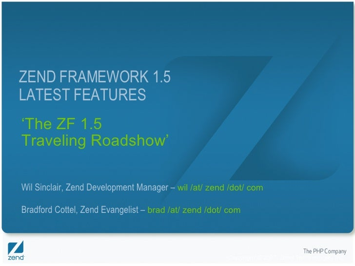 ' The ZF 1.5 Traveling Roadshow' Wil Sinclair, Zend Development Manager –  wil /at/ zend /dot/ com Bradford Cottel, Zend E...