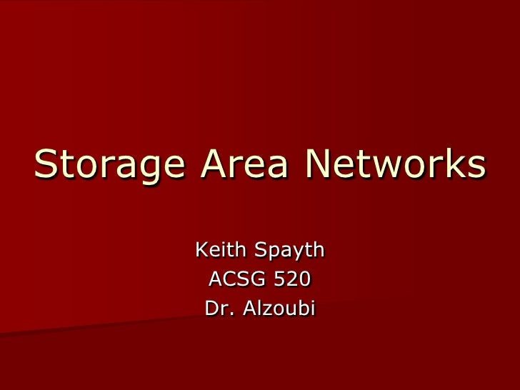 Storage Area Networks         Keith Spayth         ACSG 520         Dr. Alzoubi