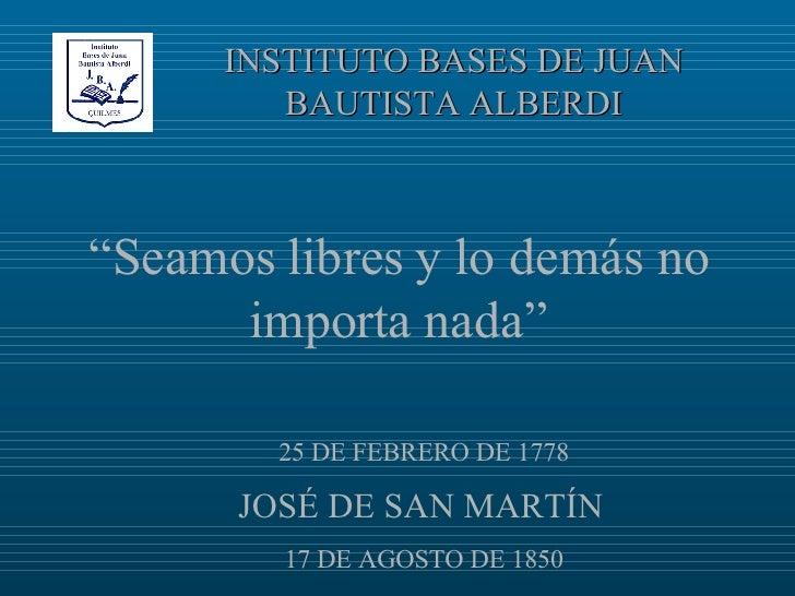 """INSTITUTO BASES DE JUAN BAUTISTA ALBERDI 25 DE FEBRERO DE 1778 JOSÉ DE SAN MARTÍN   17 DE AGOSTO DE 1850 """" Seamos libres y..."""