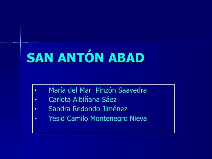 SAN ANTÓN ABAD <ul><li>María del Mar  Pinzón Saavedra </li></ul><ul><li>Carlota Albiñana Sáez </li></ul><ul><li>Sandra Red...