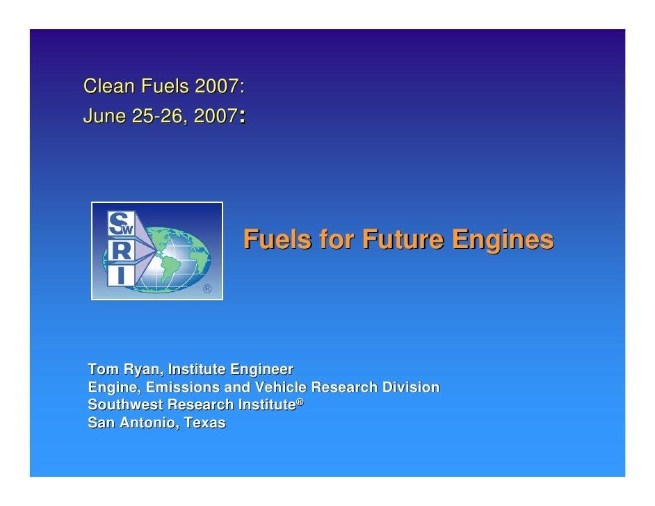 Clean Fuels 2007: June 25-26, 2007:                         Fuels for Future Engines    Tom Ryan, Institute Engineer Engin...