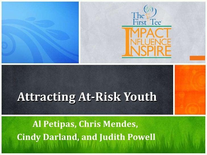 Attracting At-Risk Youth <ul><li>Al Petipas, Chris Mendes,  </li></ul><ul><li>Cindy Darland, and Judith Powell </li></ul>