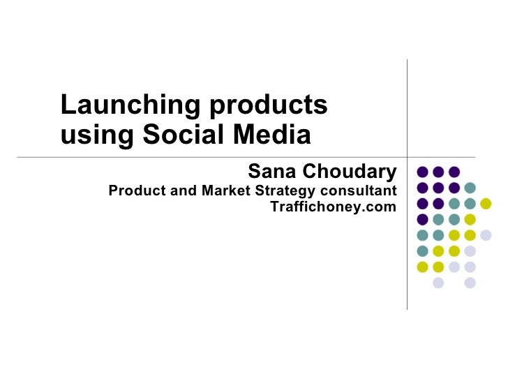 Launching products using Social Media  Sana Choudary Product and Market Strategy consultant Traffichoney.com