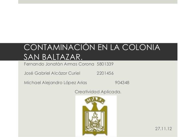 CONTAMINACIÓN EN LA COLONIASAN BALTAZAR.Fernando Jonatán Armas Corona 5801339José Gabriel Alcázar Curiel      2201456Micha...