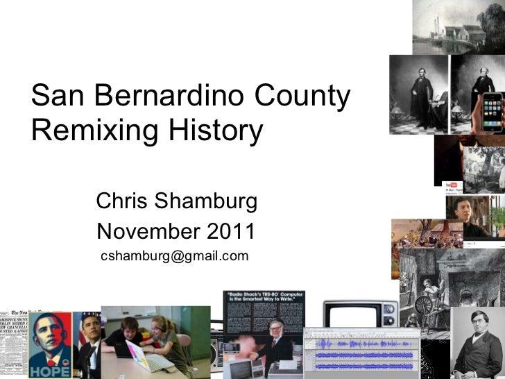 San Bernardino County Remixing History Chris Shamburg November 2011 cshamburg@gmail.com