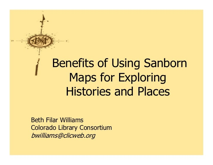 Benefits of Using Sanborn          Maps for Exploring         Histories and PlacesBeth Filar WilliamsColorado Library Cons...