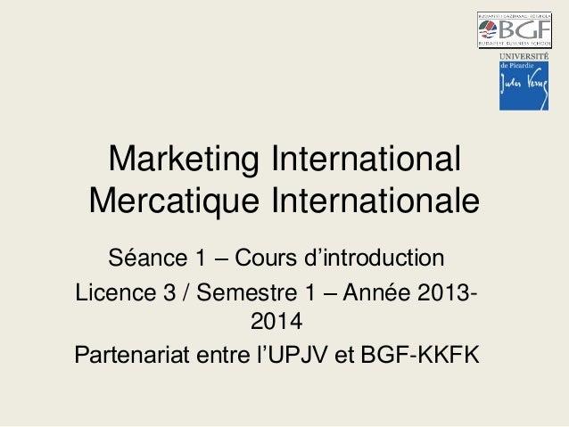 Marketing International Mercatique Internationale Séance 1 – Cours d'introduction Licence 3 / Semestre 1 – Année 2013- 201...