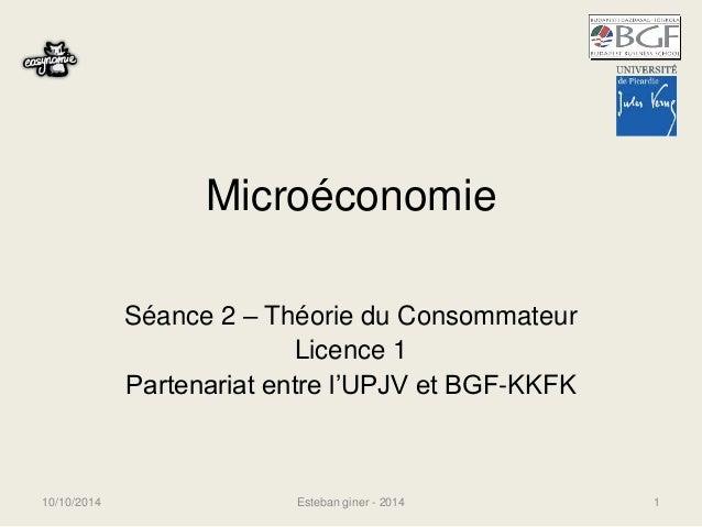 Microéconomie  Séance 2 – Théorie du Consommateur  Licence 1  Partenariat entre l'UPJV et BGF-KKFK  10/10/2014 Esteban gin...