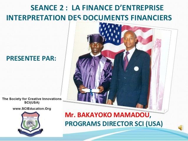 SEANCE 2 : LA FINANCE D'ENTREPRISE INTERPRETATION DES DOCUMENTS FINANCIERS PRESENTEE PAR: Mr. BAKAYOKO MAMADOU, PROGRAMS D...