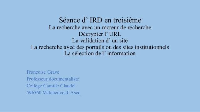 Séance d' IRD en troisième La recherche avec un moteur de recherche Décrypter l' URL La validation d' un site La recherche...