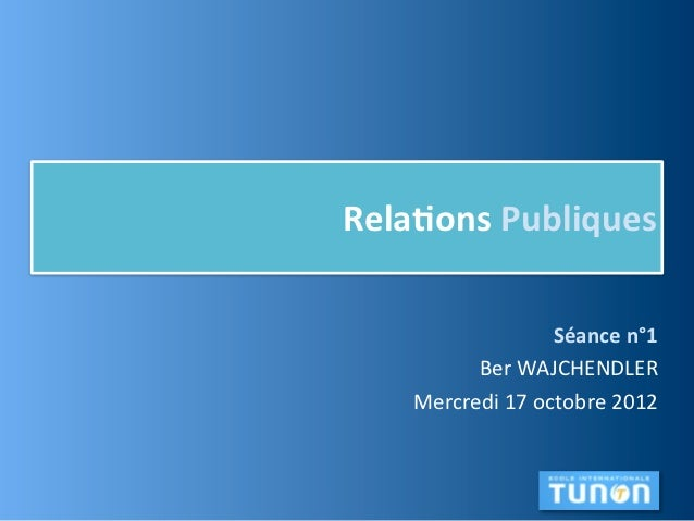 Rela,ons Publiques                        Séance n°1          Ber WAJCHENDLER    Mercredi 17 octobre 2012