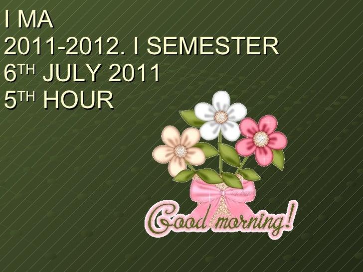 I MA 2011-2012. I SEMESTER 6 TH  JULY 2011 5 TH  HOUR