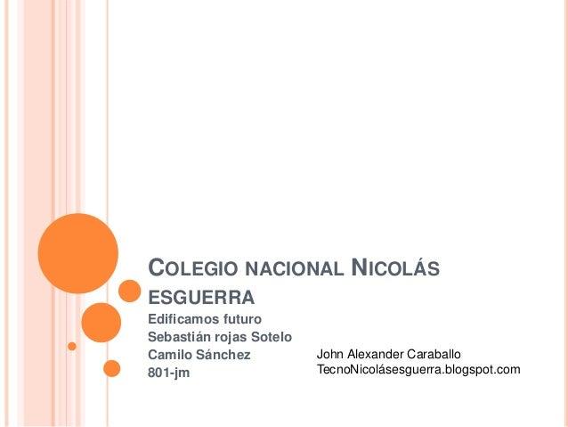 COLEGIO NACIONAL NICOLÁS  ESGUERRA  Edificamos futuro  Sebastián rojas Sotelo  Camilo Sánchez  801-jm  John Alexander Cara...
