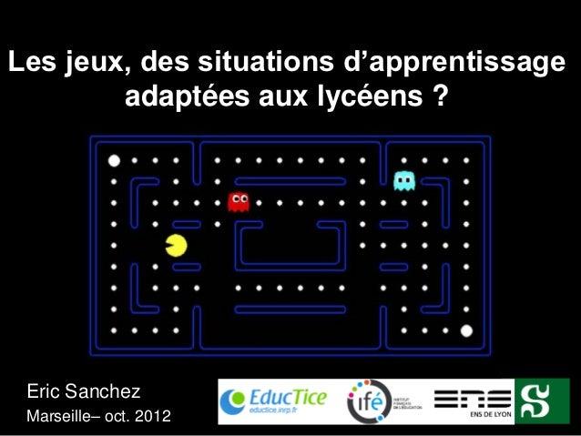 Les jeux, des situations d'apprentissage        adaptées aux lycéens ? Eric Sanchez Marseille– oct. 2012