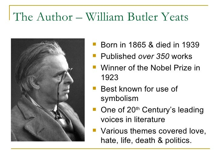 The Author – William Butler Yeats <ul><li>Born in 1865 & died in 1939 </li></ul><ul><li>Published  over 350  works </li></...