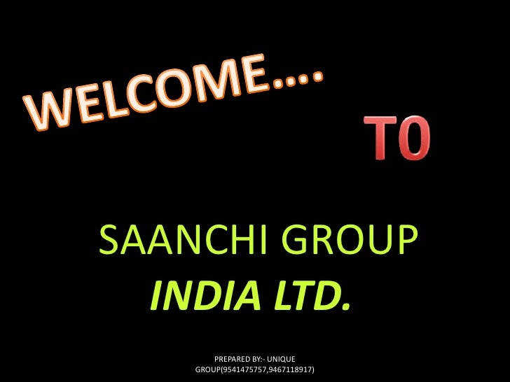 WELCOME….<br />T0 <br />SAANCHI GROUP<br />INDIA LTD.<br />PREPARED BY:- UNIQUE GROUP(9541475757,9467118917)<br />