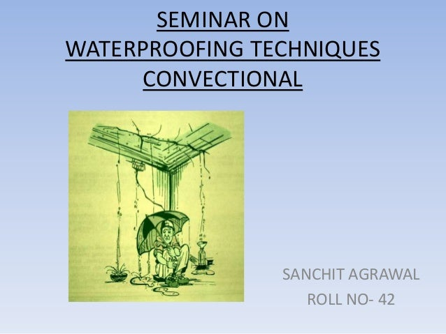 SEMINAR ONWATERPROOFING TECHNIQUES      CONVECTIONAL                SANCHIT AGRAWAL                   ROLL NO- 42