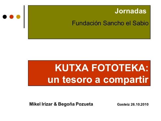 Comité de Dirección Mikel Irizar & Begoña Pozueta Gasteiz 26.10.2010 KUTXA FOTOTEKA: un tesoro a compartir KUTXA FOTOTEKA:...