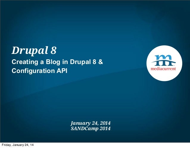 Drupal 8 Creating a Blog in Drupal 8 & Configuration API  January 24, 2014 SANDCamp 2014  Friday, January 24, 14