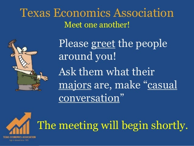 """Texas Economics Association Meet one another! Please greet the people around you! Ask them what their majors are, make """"ca..."""