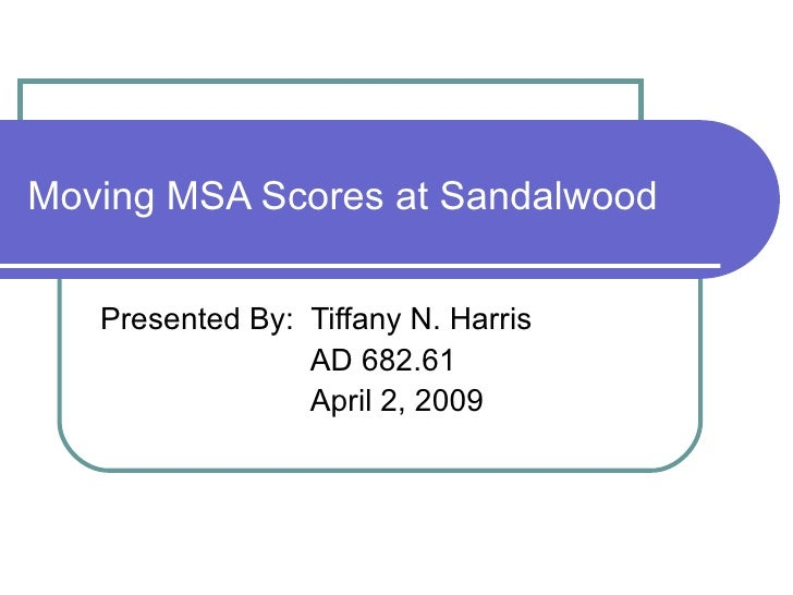 Moving MSA Scores at Sandalwood Presented By:  Tiffany N. Harris   AD 682.61   April 2, 2009