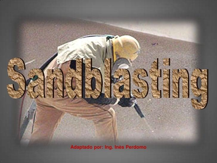 Sandblasting<br />Adaptado por: Ing. Inès Perdomo<br />