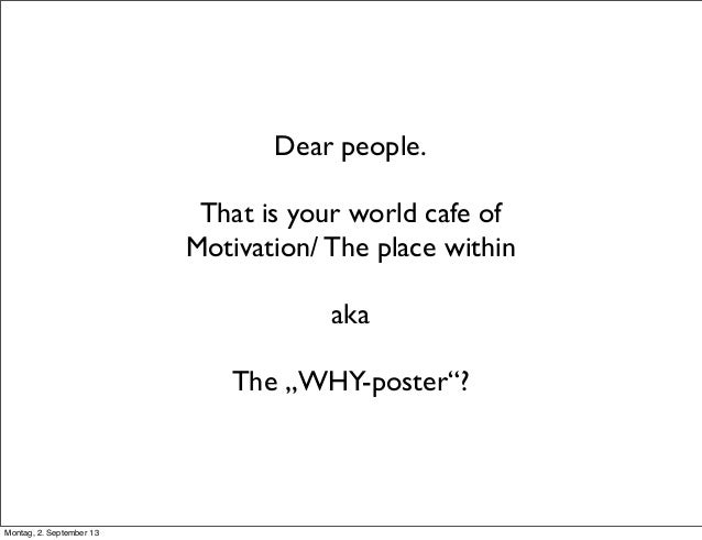 "Dear people. That is your world cafe of Motivation/ The place within aka The ""WHY-poster""? Montag, 2. September 13"