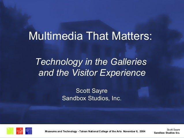 Scott Sayre Sandbox Studios Inc. Museums and Technology - Tainan National College of the Arts November 6, 2004 Multimedia ...