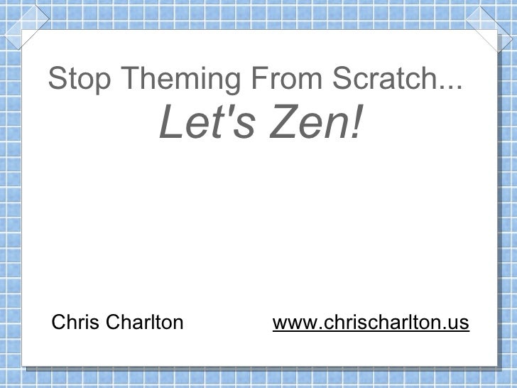 Stop Theming From Scratch...            Let's Zen!    Chris Charlton   www.chrischarlton.us