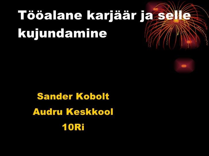 Tööalane karjäär ja selle kujundamine Sander Kobolt Audru Keskkool 10Ri