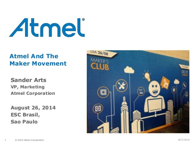 © 2014 Atmel Corporation1 Atmel And The Maker Movement Sander Arts VP, Marketing Atmel Corporation August 26, 2014 ESC Bra...