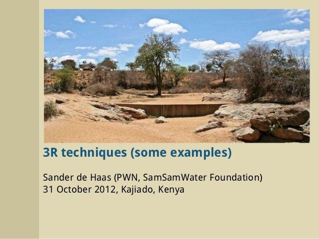 3R techniques (some examples)Sander de Haas (PWN, SamSamWater Foundation)31 October 2012, Kajiado, Kenya
