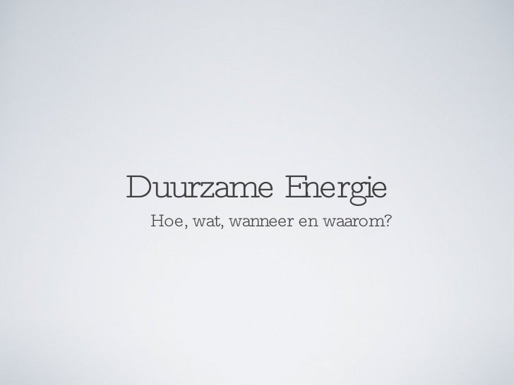 Duurzame Energie <ul><li>Hoe, wat, wanneer en waarom? </li></ul>