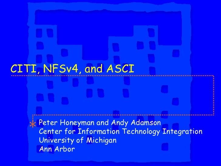 CITI, NFSv4, and ASCI Peter Honeyman and Andy Adamson Center for Information Technology Integration University of Michigan...