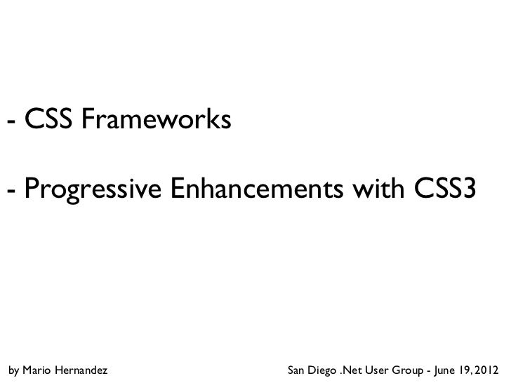 - CSS Frameworks- Progressive Enhancements with CSS3by Mario Hernandez   San Diego .Net User Group - June 19, 2012